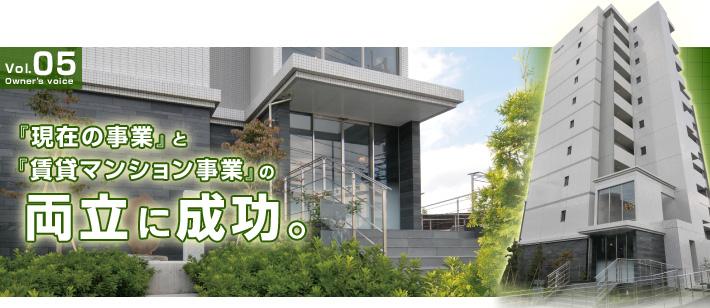 vol.05 「現在の事業」と「賃貸マンション事業」の両立に成功。