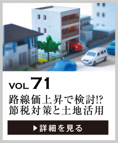 vol71 路線価上昇で、節税対策は必要?土地活用のタイミングは?